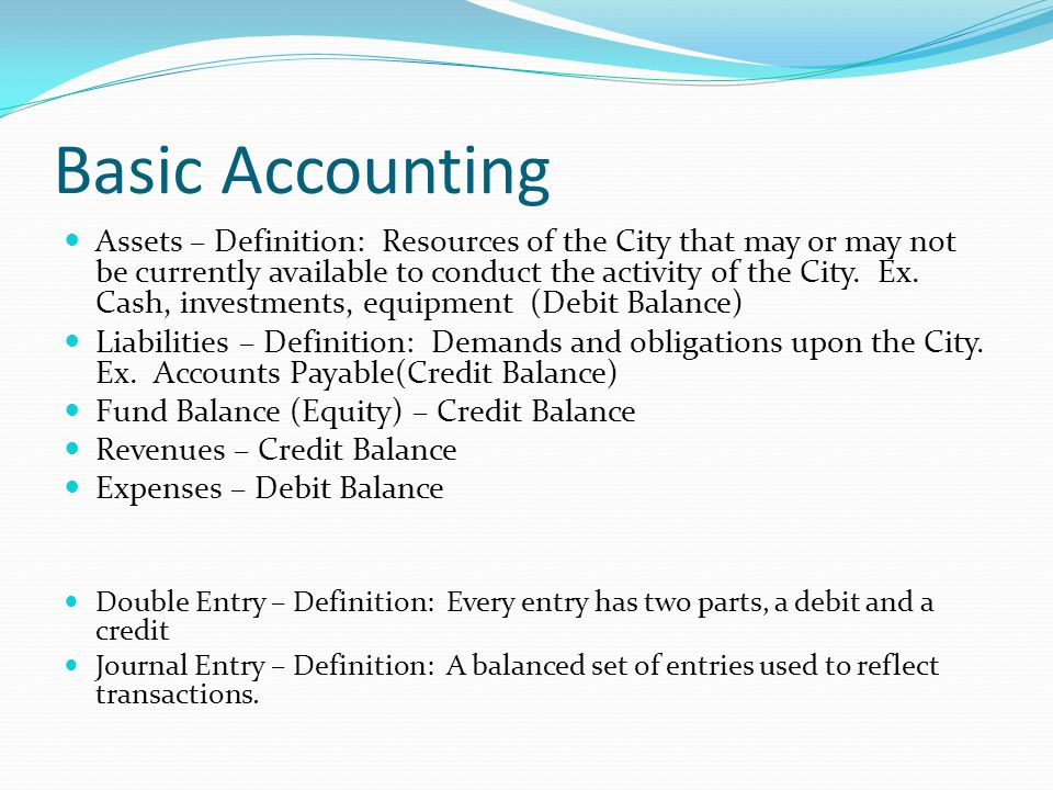 Basic Accounting Assets – Definition: Resources of the City that may or may not be currently available to conduct the activity of the City.