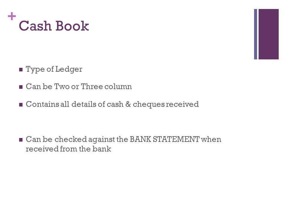 + Cash Book Type of Ledger Can be Two or Three column Contains all details of cash & cheques received Can be checked against the BANK STATEMENT when r
