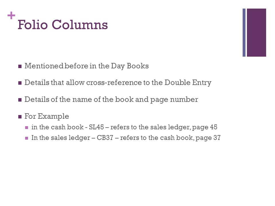 + Folio Columns Mentioned before in the Day Books Details that allow cross-reference to the Double Entry Details of the name of the book and page numb