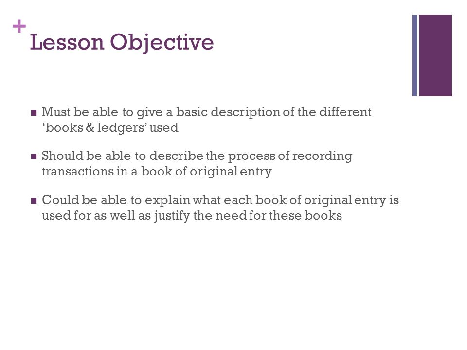 + Lesson Objective Must be able to give a basic description of the different 'books & ledgers' used Should be able to describe the process of recordin