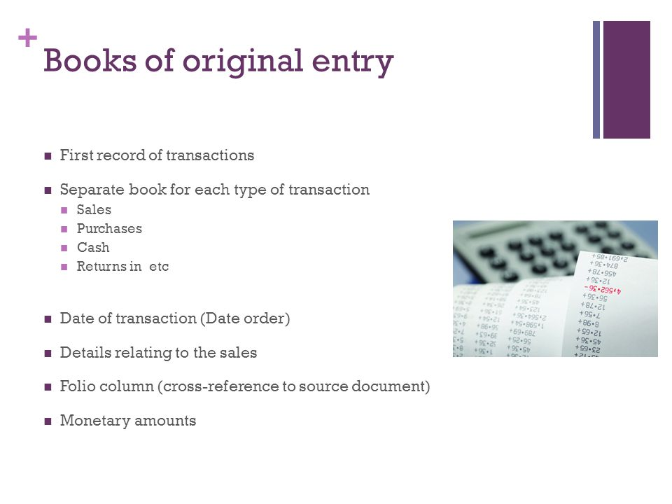 + Books of original entry First record of transactions Separate book for each type of transaction Sales Purchases Cash Returns in etc Date of transact