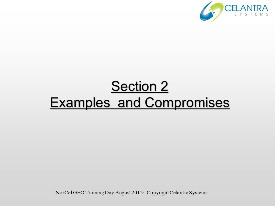Section 2 Examples and Compromises NorCal GEO Training Day August 2012- Copyright Celantra Systems