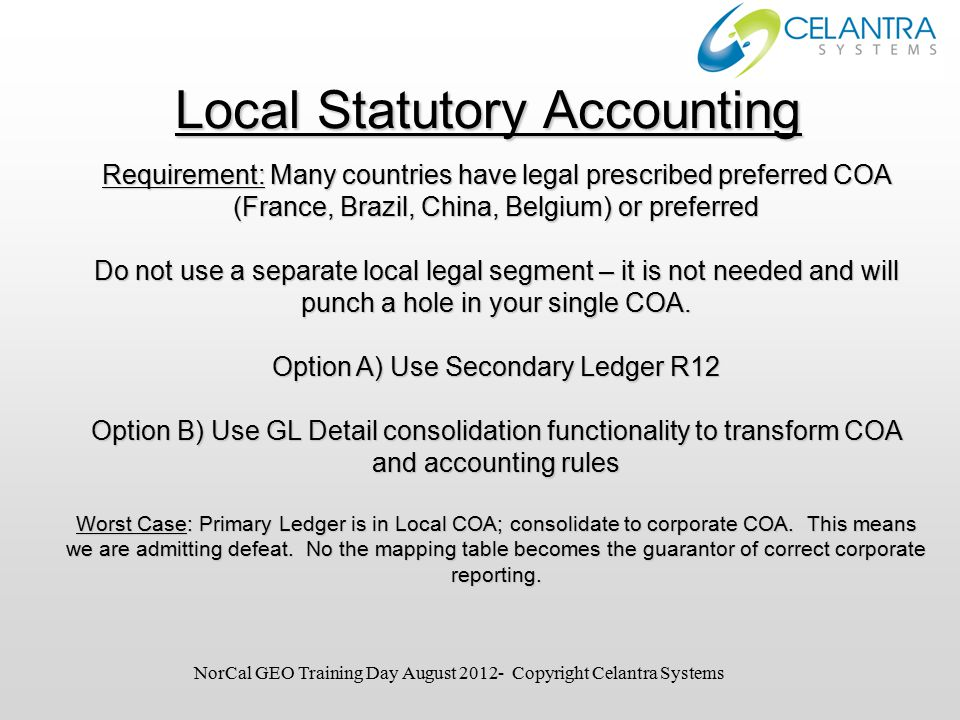 Local Statutory Accounting Requirement: Many countries have legal prescribed preferred COA (France, Brazil, China, Belgium) or preferred Do not use a separate local legal segment – it is not needed and will punch a hole in your single COA.
