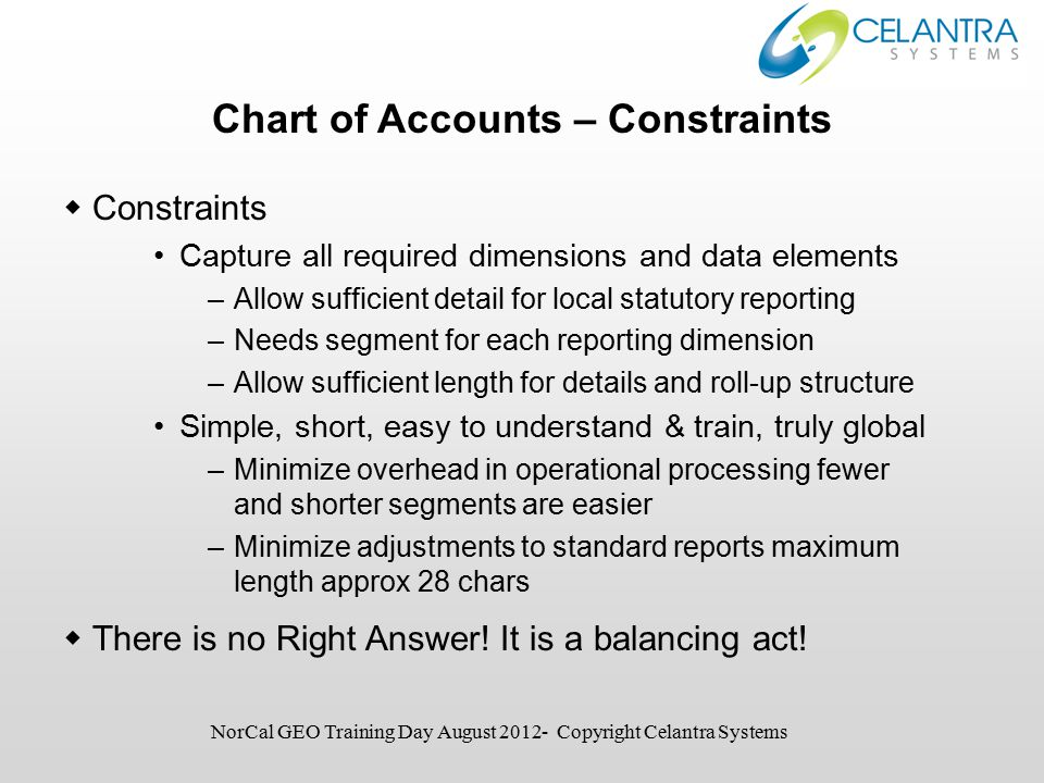 Chart of Accounts – Constraints  Constraints Capture all required dimensions and data elements –Allow sufficient detail for local statutory reporting –Needs segment for each reporting dimension –Allow sufficient length for details and roll-up structure Simple, short, easy to understand & train, truly global –Minimize overhead in operational processing fewer and shorter segments are easier –Minimize adjustments to standard reports maximum length approx 28 chars  There is no Right Answer.