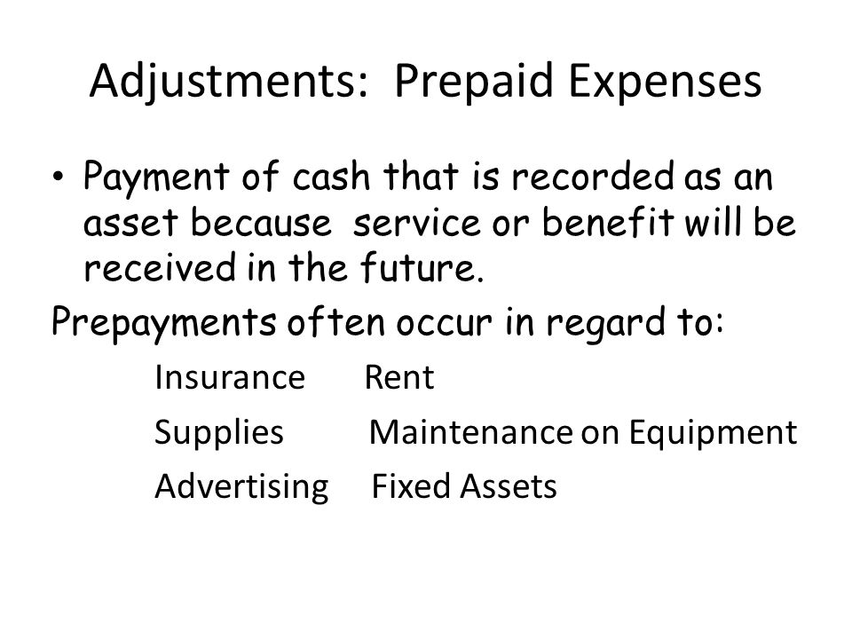 Adjustments: Prepaid Expenses Payment of cash that is recorded as an asset because service or benefit will be received in the future.
