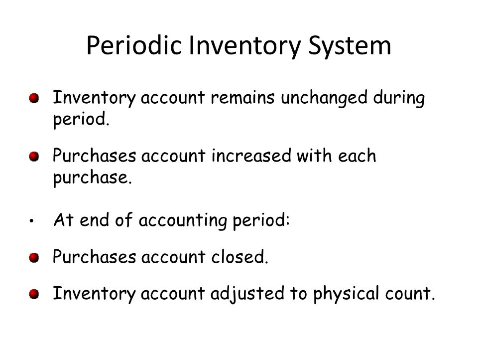 Periodic Inventory System Inventory account remains unchanged during period.