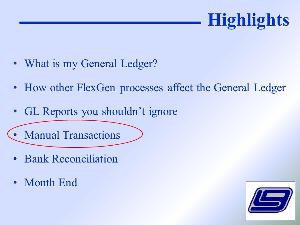 Highlights What is my General Ledger? How other FlexGen processes affect the General Ledger GL Reports you shouldn't ignore Manual Transactions Bank R