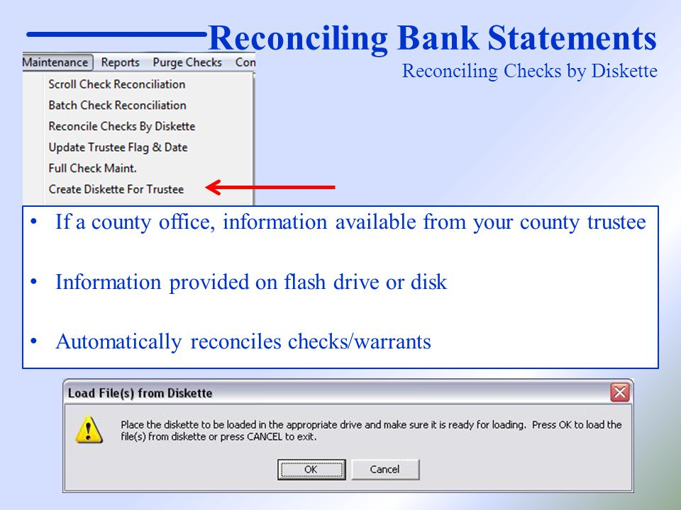 Reconciling Bank Statements Reconciling Checks by Diskette If a county office, information available from your county trustee Information provided on flash drive or disk Automatically reconciles checks/warrants