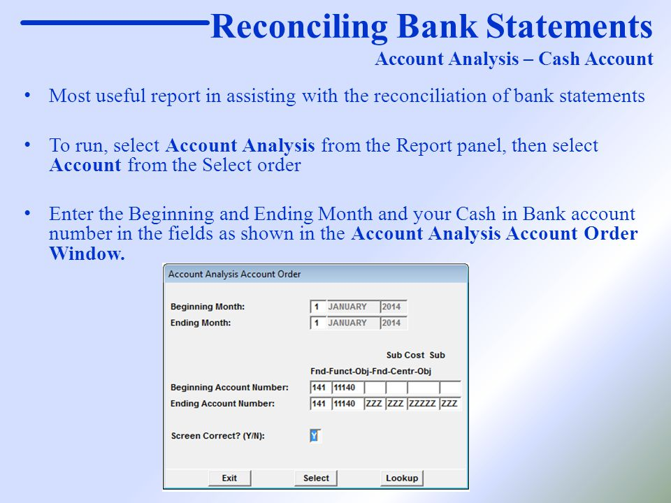 Reconciling Bank Statements Account Analysis – Cash Account Most useful report in assisting with the reconciliation of bank statements To run, select Account Analysis from the Report panel, then select Account from the Select order Enter the Beginning and Ending Month and your Cash in Bank account number in the fields as shown in the Account Analysis Account Order Window.