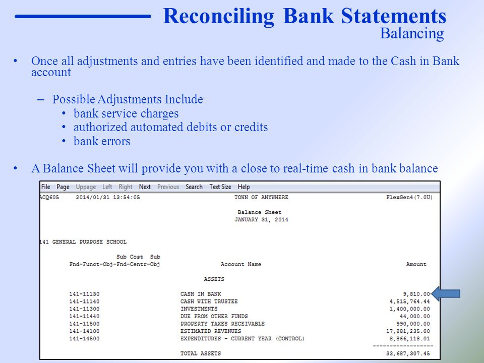 Reconciling Bank Statements Once all adjustments and entries have been identified and made to the Cash in Bank account – Possible Adjustments Include bank service charges authorized automated debits or credits bank errors A Balance Sheet will provide you with a close to real-time cash in bank balance Balancing