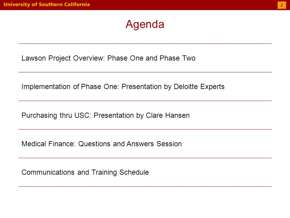 Agenda Lawson Project Overview: Phase One and Phase Two Implementation of Phase One: Presentation by Deloitte Experts Purchasing thru USC: Presentation by Clare Hansen Medical Finance: Questions and Answers Session Communications and Training Schedule 2