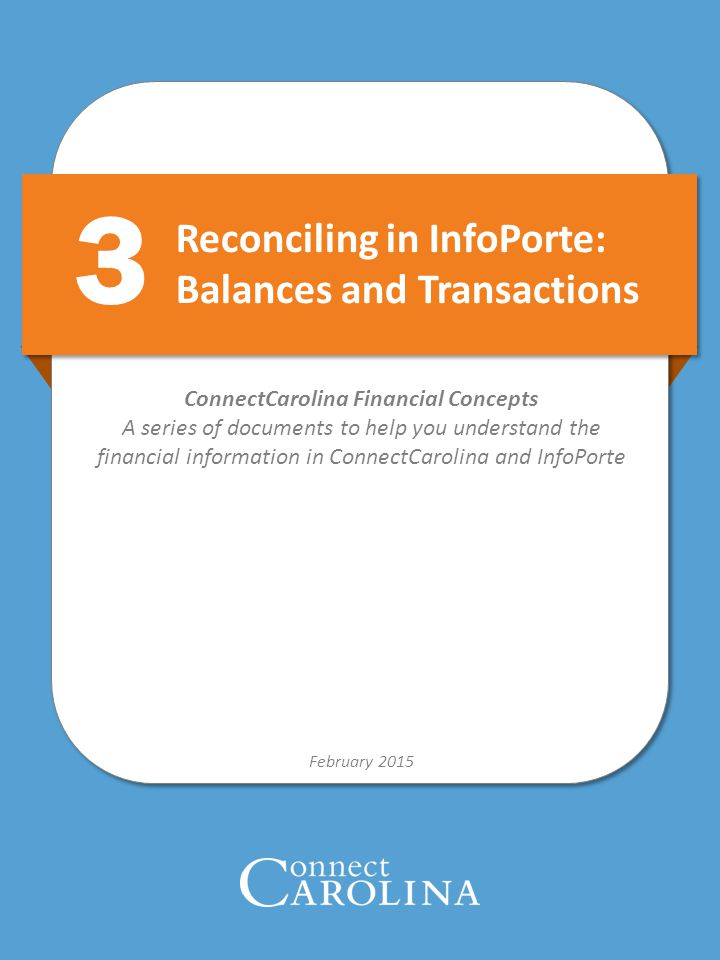 Reconciling in InfoPorte: Balances and Transactions February 2015 ConnectCarolina Financial Concepts A series of documents to help you understand the financial information in ConnectCarolina and InfoPorte 3