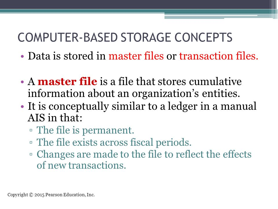 Copyright © 2015 Pearson Education, Inc. COMPUTER-BASED STORAGE CONCEPTS Data is stored in master files or transaction files. A master file is a file