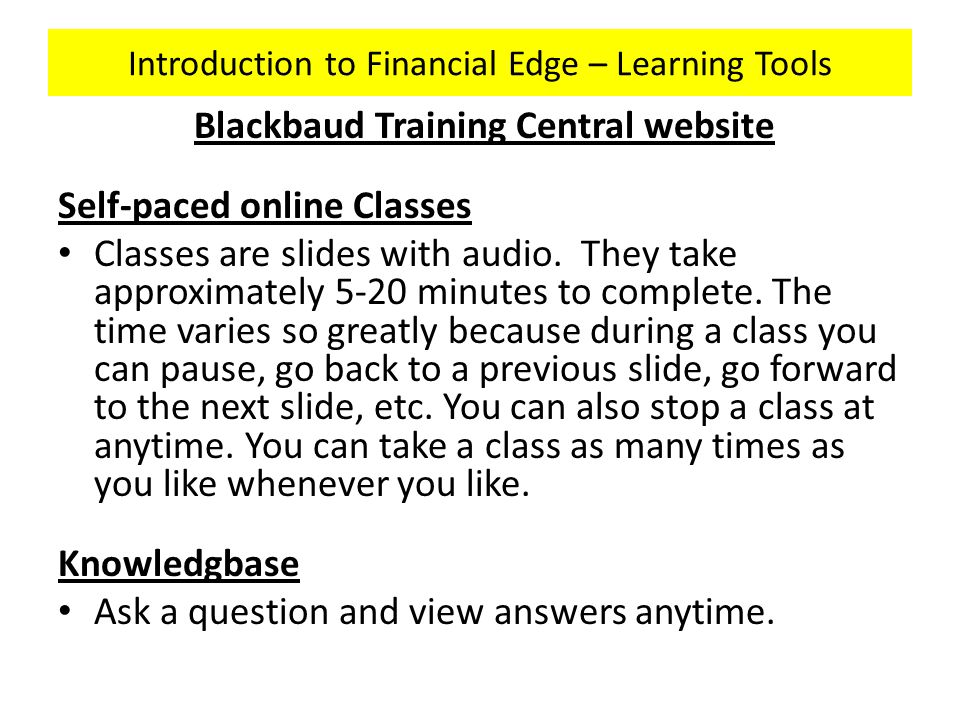 Introduction to Financial Edge – Learning Tools Blackbaud Training Central website Self-paced online Classes Classes are slides with audio.