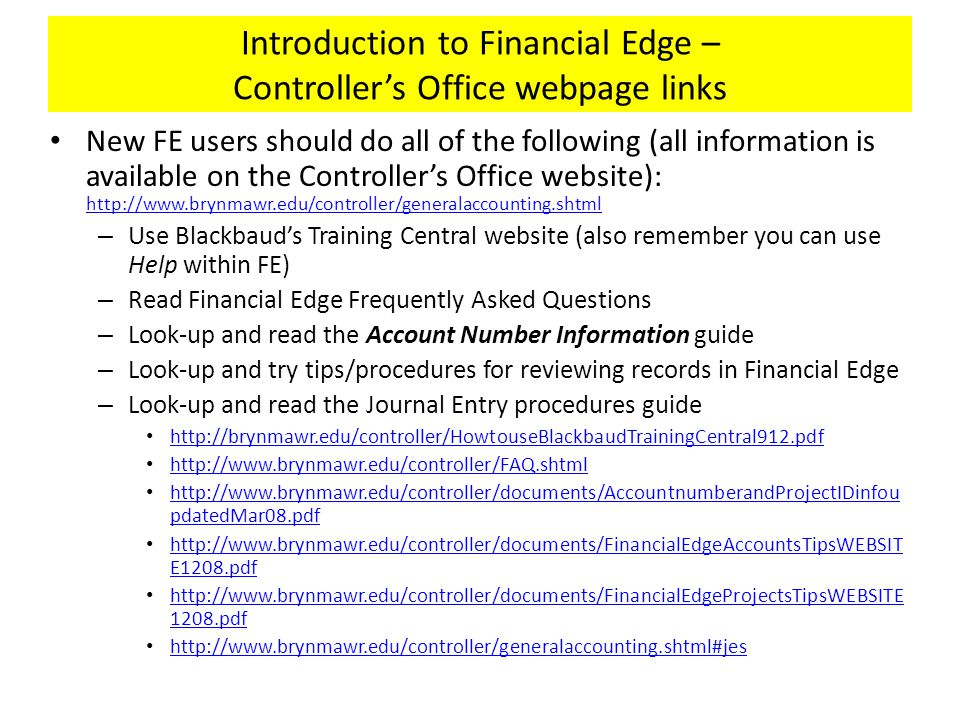 Introduction to Financial Edge – Controller's Office webpage links New FE users should do all of the following (all information is available on the Controller's Office website): http://www.brynmawr.edu/controller/generalaccounting.shtml http://www.brynmawr.edu/controller/generalaccounting.shtml – Use Blackbaud's Training Central website (also remember you can use Help within FE) – Read Financial Edge Frequently Asked Questions – Look-up and read the Account Number Information guide – Look-up and try tips/procedures for reviewing records in Financial Edge – Look-up and read the Journal Entry procedures guide http://brynmawr.edu/controller/HowtouseBlackbaudTrainingCentral912.pdf http://www.brynmawr.edu/controller/FAQ.shtml http://www.brynmawr.edu/controller/documents/AccountnumberandProjectIDinfou pdatedMar08.pdf http://www.brynmawr.edu/controller/documents/AccountnumberandProjectIDinfou pdatedMar08.pdf http://www.brynmawr.edu/controller/documents/FinancialEdgeAccountsTipsWEBSIT E1208.pdf http://www.brynmawr.edu/controller/documents/FinancialEdgeAccountsTipsWEBSIT E1208.pdf http://www.brynmawr.edu/controller/documents/FinancialEdgeProjectsTipsWEBSITE 1208.pdf http://www.brynmawr.edu/controller/documents/FinancialEdgeProjectsTipsWEBSITE 1208.pdf http://www.brynmawr.edu/controller/generalaccounting.shtml#jes