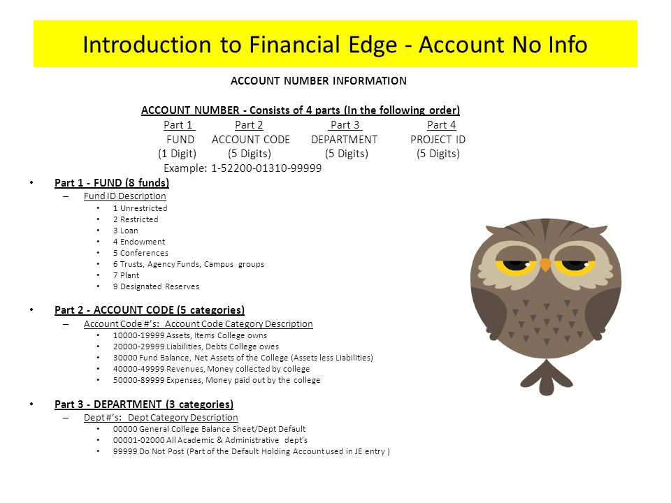 Introduction to Financial Edge - Account No Info ACCOUNT NUMBER INFORMATION ACCOUNT NUMBER - Consists of 4 parts (In the following order) Part 1 Part 2 Part 3 Part 4 FUND ACCOUNT CODE DEPARTMENT PROJECT ID (1 Digit) (5 Digits) (5 Digits) (5 Digits) Example: 1-52200-01310-99999 Part 1 - FUND (8 funds) – Fund ID Description 1 Unrestricted 2 Restricted 3 Loan 4 Endowment 5 Conferences 6 Trusts, Agency Funds, Campus groups 7 Plant 9 Designated Reserves Part 2 - ACCOUNT CODE (5 categories) – Account Code #'s: Account Code Category Description 10000-19999 Assets, Items College owns 20000-29999 Liabilities, Debts College owes 30000 Fund Balance, Net Assets of the College (Assets less Liabilities) 40000-49999 Revenues, Money collected by college 50000-89999 Expenses, Money paid out by the college Part 3 - DEPARTMENT (3 categories) – Dept #'s: Dept Category Description 00000 General College Balance Sheet/Dept Default 00001-02000 All Academic & Administrative dept's 99999 Do Not Post (Part of the Default Holding Account used in JE entry )