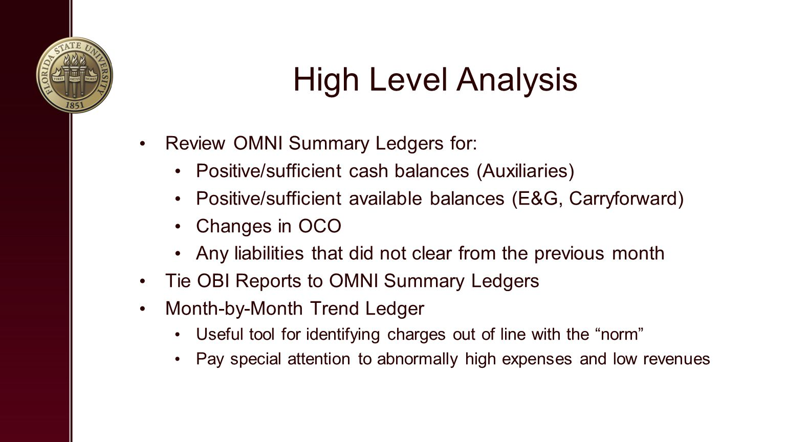 High Level Analysis Review OMNI Summary Ledgers for: Positive/sufficient cash balances (Auxiliaries) Positive/sufficient available balances (E&G, Carryforward) Changes in OCO Any liabilities that did not clear from the previous month Tie OBI Reports to OMNI Summary Ledgers Month-by-Month Trend Ledger Useful tool for identifying charges out of line with the norm Pay special attention to abnormally high expenses and low revenues