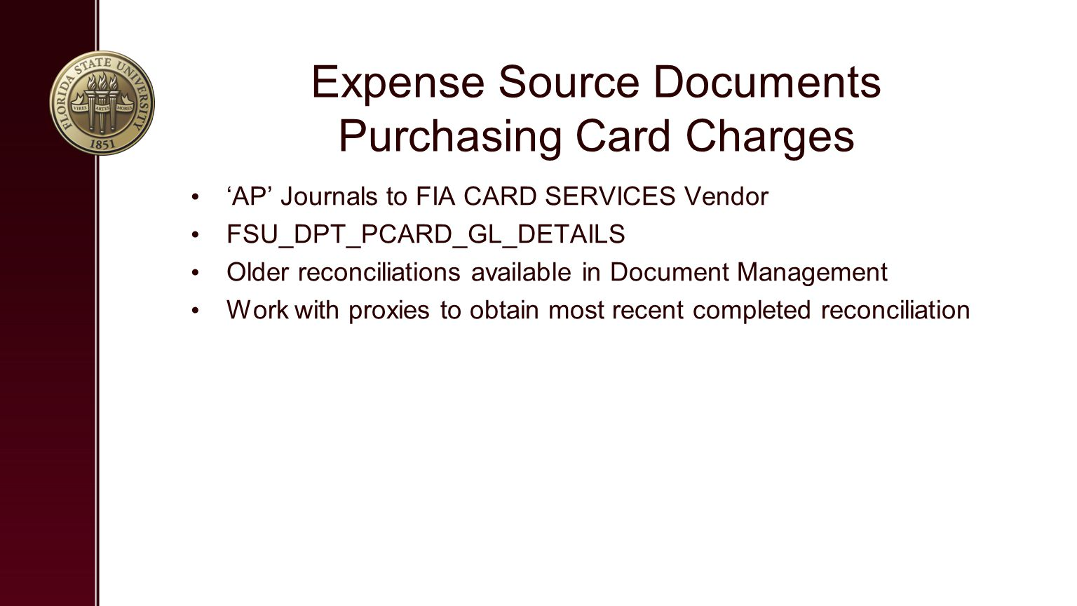 Expense Source Documents Purchasing Card Charges 'AP' Journals to FIA CARD SERVICES Vendor FSU_DPT_PCARD_GL_DETAILS Older reconciliations available in Document Management Work with proxies to obtain most recent completed reconciliation