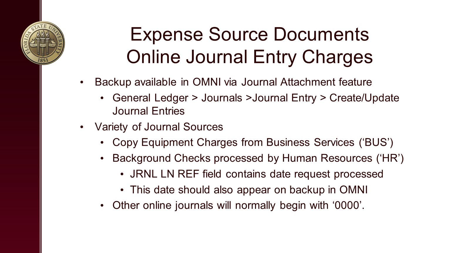 Expense Source Documents Online Journal Entry Charges Backup available in OMNI via Journal Attachment feature General Ledger > Journals >Journal Entry > Create/Update Journal Entries Variety of Journal Sources Copy Equipment Charges from Business Services ('BUS') Background Checks processed by Human Resources ('HR') JRNL LN REF field contains date request processed This date should also appear on backup in OMNI Other online journals will normally begin with '0000'.