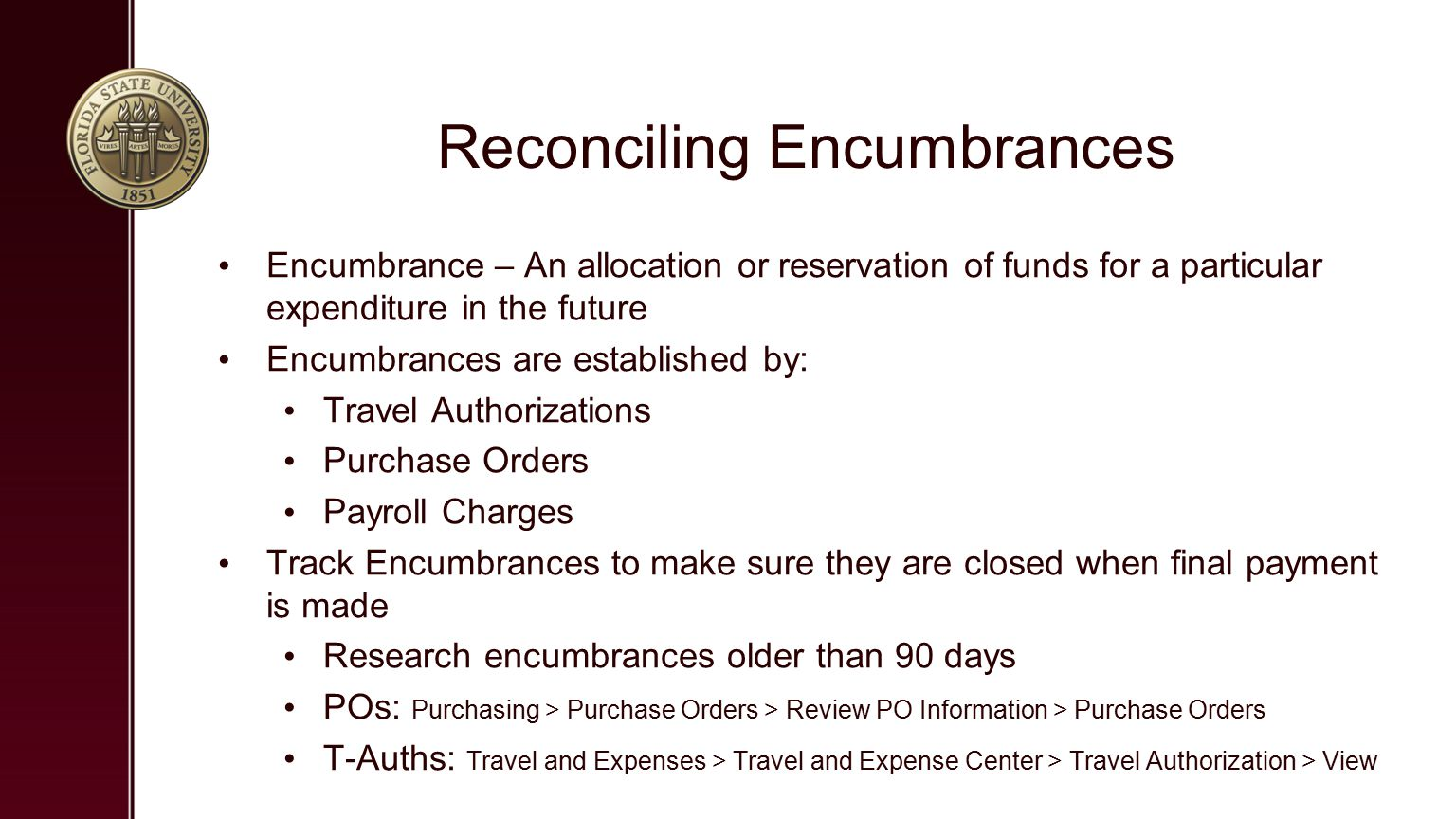 Reconciling Encumbrances Encumbrance – An allocation or reservation of funds for a particular expenditure in the future Encumbrances are established by: Travel Authorizations Purchase Orders Payroll Charges Track Encumbrances to make sure they are closed when final payment is made Research encumbrances older than 90 days POs: Purchasing > Purchase Orders > Review PO Information > Purchase Orders T-Auths: Travel and Expenses > Travel and Expense Center > Travel Authorization > View