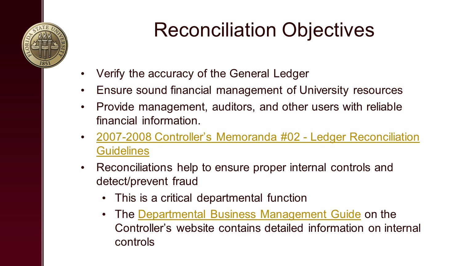 Reconciliation Objectives Verify the accuracy of the General Ledger Ensure sound financial management of University resources Provide management, auditors, and other users with reliable financial information.