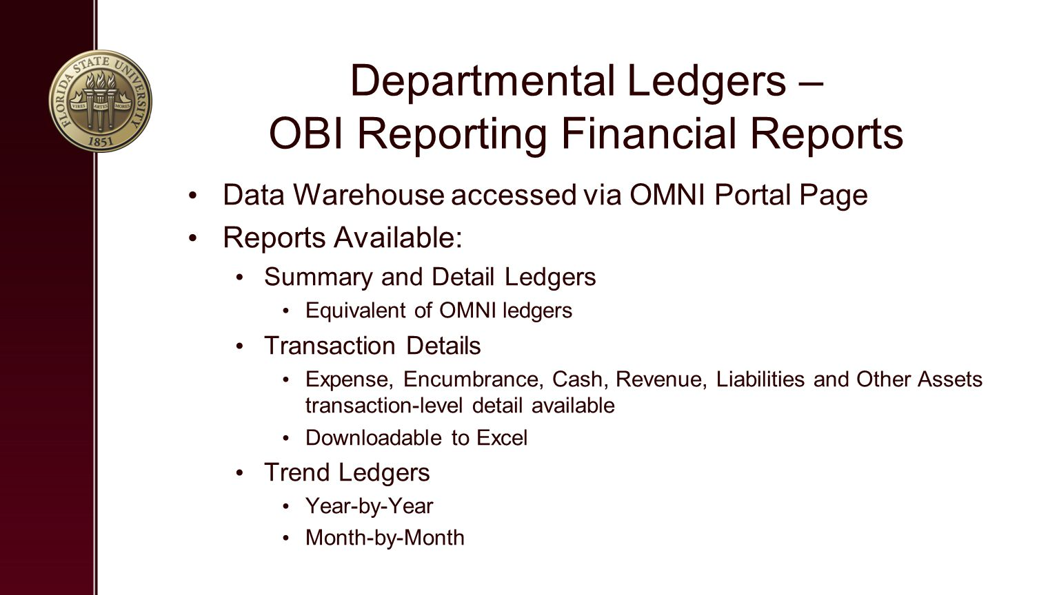 Departmental Ledgers – OBI Reporting Financial Reports Data Warehouse accessed via OMNI Portal Page Reports Available: Summary and Detail Ledgers Equivalent of OMNI ledgers Transaction Details Expense, Encumbrance, Cash, Revenue, Liabilities and Other Assets transaction-level detail available Downloadable to Excel Trend Ledgers Year-by-Year Month-by-Month