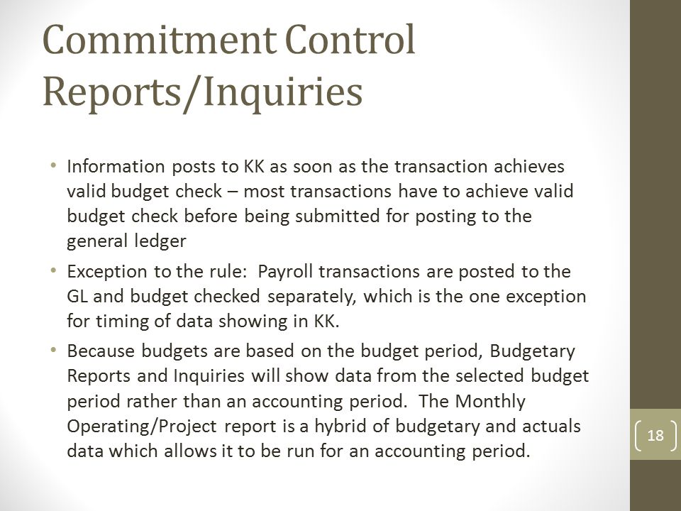 Commitment Control Reports/Inquiries Information posts to KK as soon as the transaction achieves valid budget check – most transactions have to achieve valid budget check before being submitted for posting to the general ledger Exception to the rule: Payroll transactions are posted to the GL and budget checked separately, which is the one exception for timing of data showing in KK.