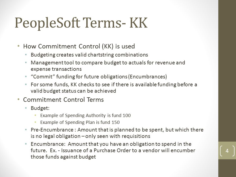 PeopleSoft Terms- KK How Commitment Control (KK) is used Budgeting creates valid chartstring combinations Management tool to compare budget to actuals for revenue and expense transactions Commit funding for future obligations (Encumbrances) For some funds, KK checks to see if there is available funding before a valid budget status can be achieved Commitment Control Terms Budget: Example of Spending Authority is fund 100 Example of Spending Plan is fund 150 Pre-Encumbrance : Amount that is planned to be spent, but which there is no legal obligation – only seen with requisitions Encumbrance: Amount that you have an obligation to spend in the future.