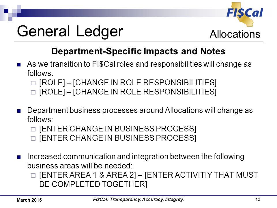 FI$Cal: Transparency. Accuracy. Integrity.13 March 2015 Department-Specific Impacts and Notes As we transition to FI$Cal roles and responsibilities wi