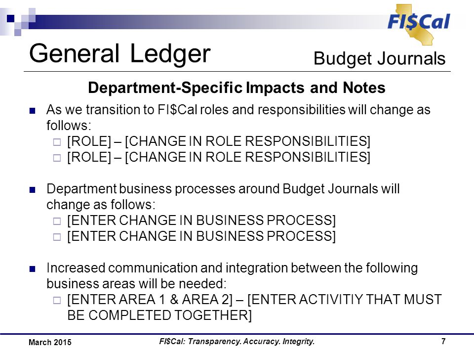 FI$Cal: Transparency. Accuracy. Integrity.7 March 2015 Department-Specific Impacts and Notes As we transition to FI$Cal roles and responsibilities wil