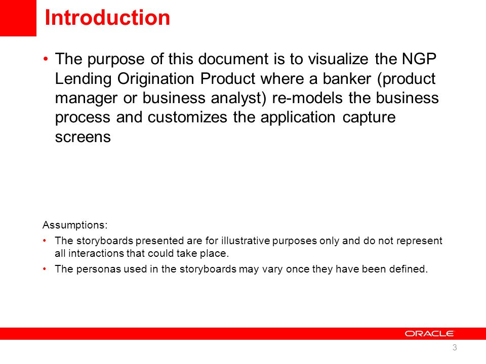 Introduction The purpose of this document is to visualize the NGP Lending Origination Product where a banker (product manager or business analyst) re-models the business process and customizes the application capture screens Assumptions: The storyboards presented are for illustrative purposes only and do not represent all interactions that could take place.