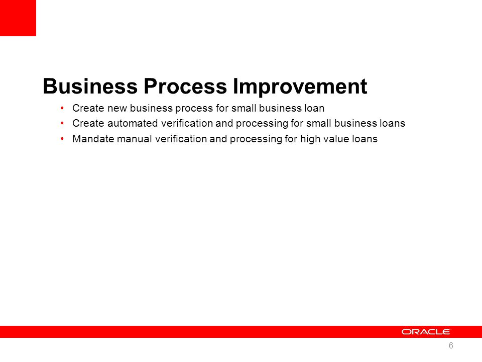 Business Process Improvement Create new business process for small business loan Create automated verification and processing for small business loans Mandate manual verification and processing for high value loans 6
