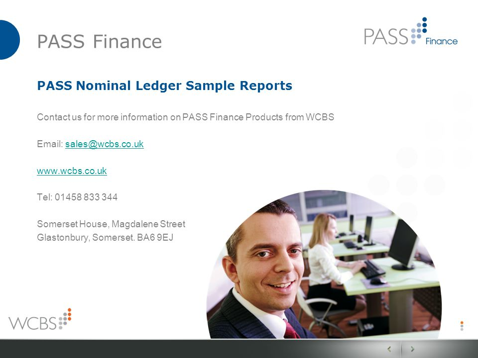 PASS Finance PASS Nominal Ledger Sample Reports Contact us for more information on PASS Finance Products from WCBS Email: sales@wcbs.co.uksales@wcbs.co.uk www.wcbs.co.uk Tel: 01458 833 344 Somerset House, Magdalene Street Glastonbury, Somerset.