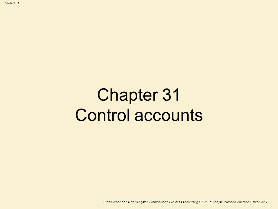 Frank Wood and Alan Sangster, Frank Wood's Business Accounting 1, 12 th Edition, © Pearson Education Limited 2012 Slide 31.2 Learning objectives After you have studied this chapter, you should be able to:  Explain why control accounts can be useful  Draw up sales ledger control accounts  Draw up purchases ledger control accounts  Reconcile the purchases ledger and the sales ledger with their respective control accounts
