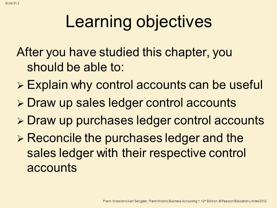 Frank Wood and Alan Sangster, Frank Wood's Business Accounting 1, 12 th Edition, © Pearson Education Limited 2012 Slide 31.3 The benefit of accounting controls  An accounting system should be set up to minimise errors and prevent fraud.