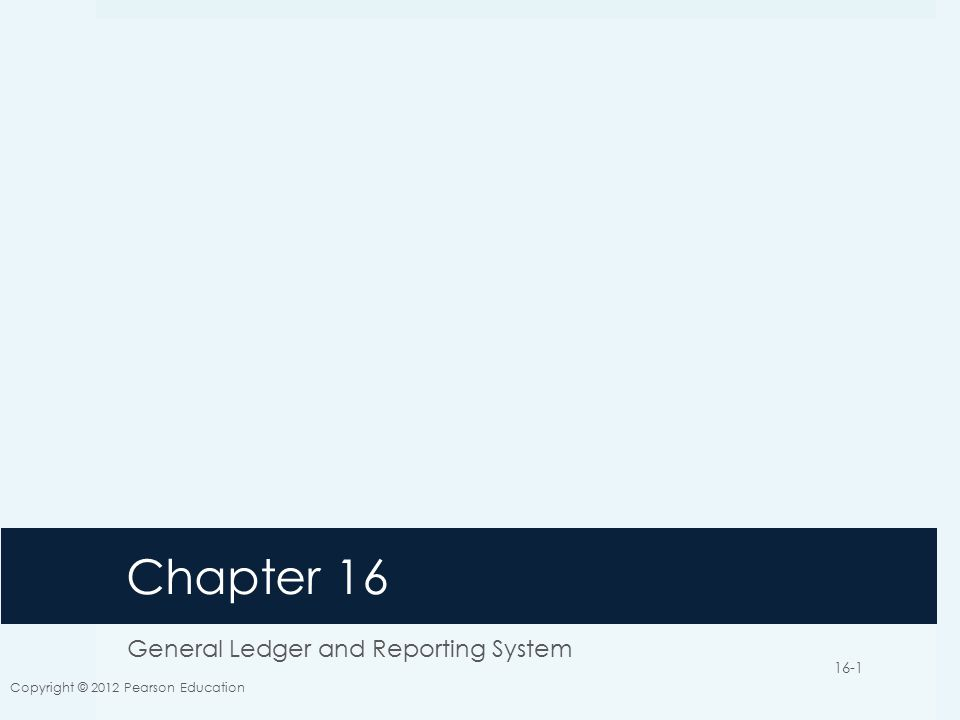 Chapter 16 General Ledger and Reporting System Copyright © 2012 Pearson Education 16-1