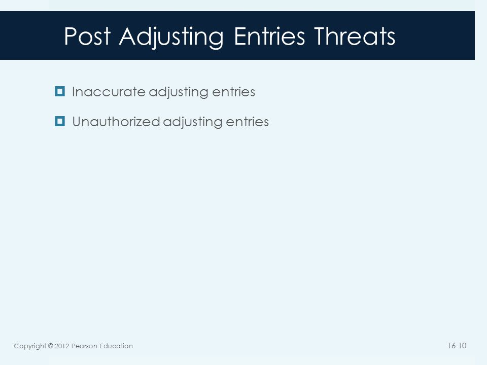 Post Adjusting Entries Threats  Inaccurate adjusting entries  Unauthorized adjusting entries Copyright © 2012 Pearson Education 16-10