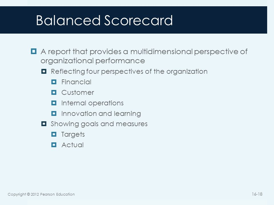 Balanced Scorecard  A report that provides a multidimensional perspective of organizational performance  Reflecting four perspectives of the organization  Financial  Customer  Internal operations  Innovation and learning  Showing goals and measures  Targets  Actual Copyright © 2012 Pearson Education 16-18