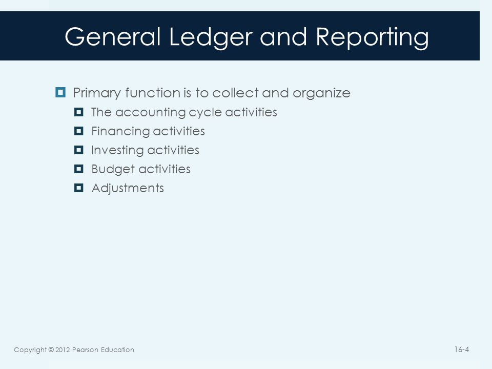 General Ledger and Reporting  Primary function is to collect and organize  The accounting cycle activities  Financing activities  Investing activities  Budget activities  Adjustments Copyright © 2012 Pearson Education 16-4