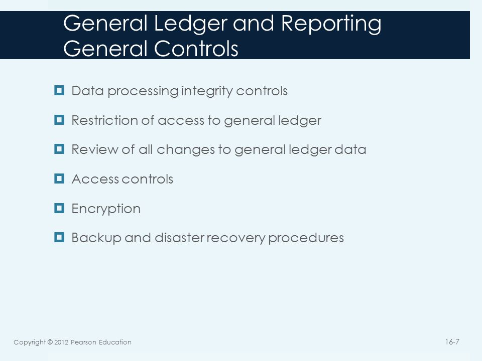 General Ledger and Reporting General Controls  Data processing integrity controls  Restriction of access to general ledger  Review of all changes to general ledger data  Access controls  Encryption  Backup and disaster recovery procedures Copyright © 2012 Pearson Education 16-7