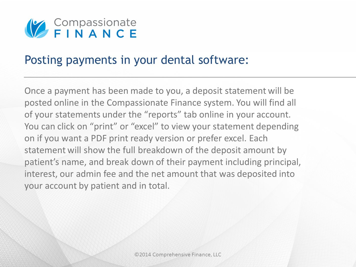 Summarized step by step: 1.Access your deposit statement online under the Reports tab and print 2.Post the principal amount to the correct patient's ledger 3.Post the total amount of interest as a credit to the CF ledger 4.Post the total amount of admin fee paid as a debit to the CF ledger ©2014 Comprehensive Finance, LLC