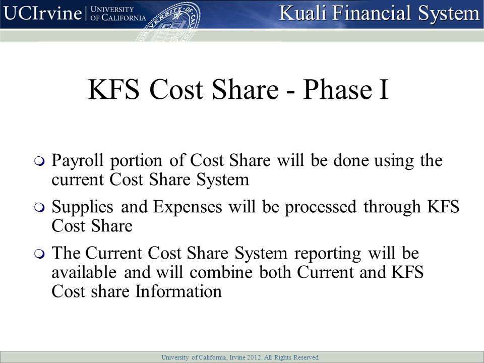 University of California, Irvine 2012. All Rights Reserved KFS Cost Share - Phase I  Payroll portion of Cost Share will be done using the current Cos