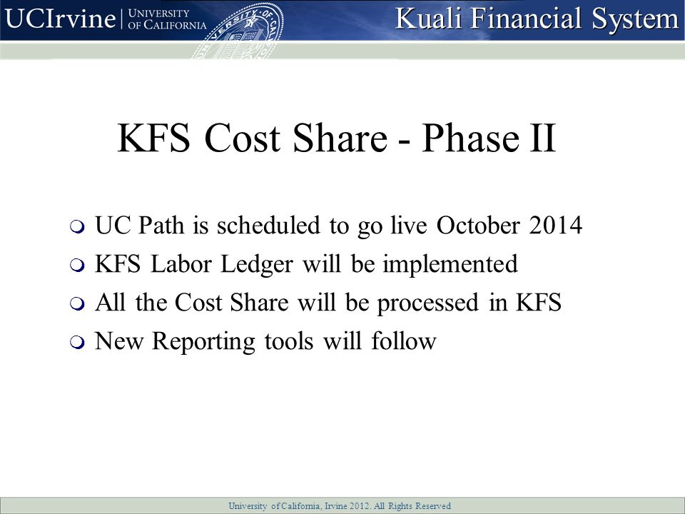 University of California, Irvine 2012. All Rights Reserved KFS Cost Share - Phase II  UC Path is scheduled to go live October 2014  KFS Labor Ledger