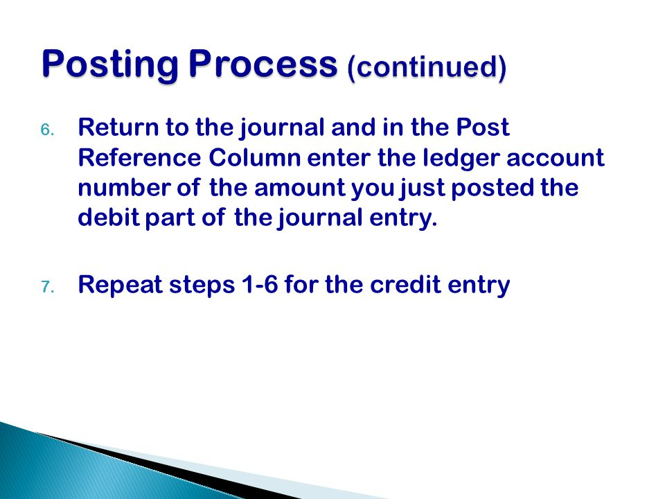 6. Return to the journal and in the Post Reference Column enter the ledger account number of the amount you just posted the debit part of the journal