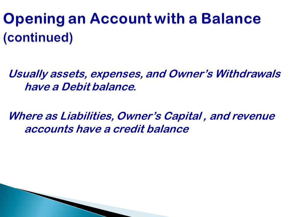 Usually assets, expenses, and Owner's Withdrawals have a Debit balance.