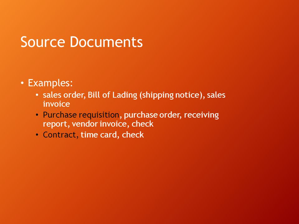 Source Documents Examples: sales order, Bill of Lading (shipping notice), sales invoice Purchase requisition, purchase order, receiving report, vendor