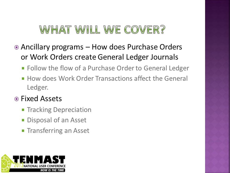  Ancillary programs – How does Purchase Orders or Work Orders create General Ledger Journals  Follow the flow of a Purchase Order to General Ledger  How does Work Order Transactions affect the General Ledger.
