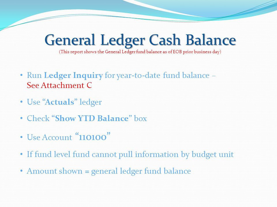 General Ledger Cash Balance (This report shows the General Ledger fund balance as of EOB prior business day) Run Ledger Inquiry for year-to-date fund