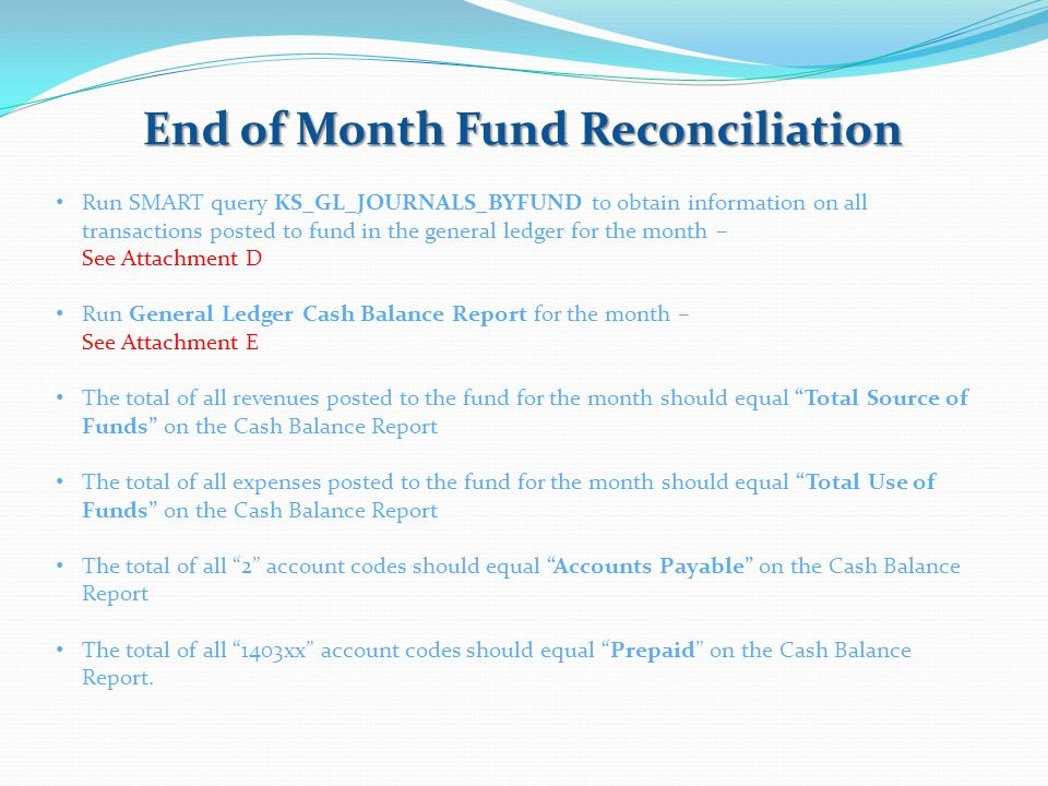 End of Month Fund Reconciliation Run SMART query KS_GL_JOURNALS_BYFUND to obtain information on all transactions posted to fund in the general ledger