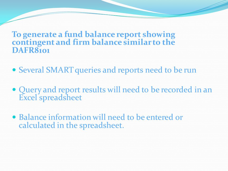 To generate a fund balance report showing contingent and firm balance similar to the DAFR8101 Several SMART queries and reports need to be run Query a